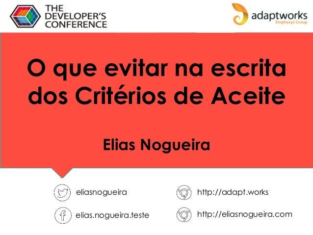 O que evitar na escrita dos Critérios de Aceite Elias Nogueira eliasnogueira http://adapt.works elias.nogueira.teste http:...