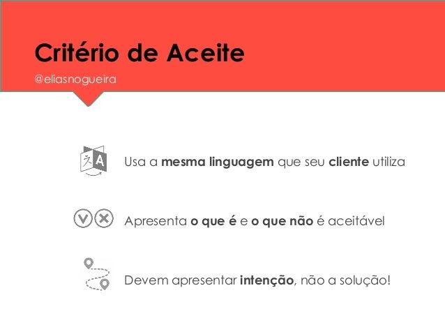 Critério de Aceite Usa a mesma linguagem que seu cliente utiliza Apresenta o que é e o que não é aceitável Devem apresenta...