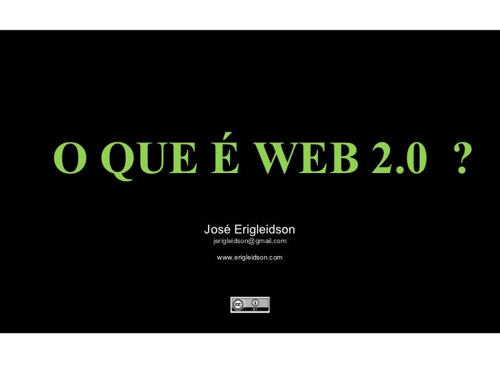 O QUE É WEB 2.0  ? José Erigleidson [email_address] www.erigleidson.com
