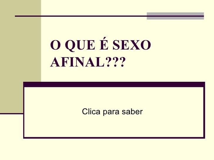 O QUE É SEXO AFINAL???   Clica para saber