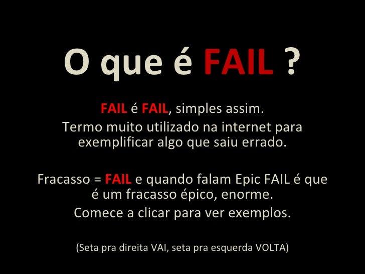 O que é  FAIL  ? FAIL  é  FAIL , simples assim. Termo muito utilizado na internet para exemplificar algo que saiu errado. ...