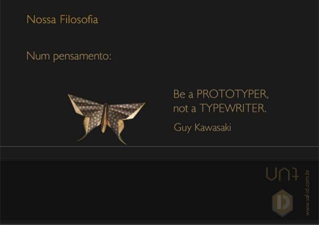 Nossa Filosofia  Num pensamento:      Be a PROTOTYPER.  not a TYPEWRITER.   Guy Kawasaki  . DJ