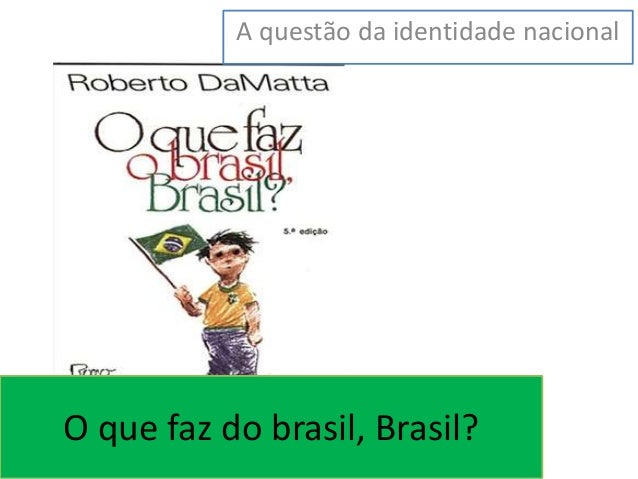 A questão da identidade nacional  O que faz do brasil, Brasil?