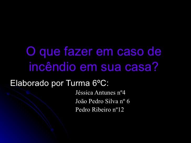 O que fazer em caso de incêndio em sua casa? Elaborado por Turma 6ºC: Jéssica Antunes nº4 João Pedro Silva nº 6  Pedro Rib...