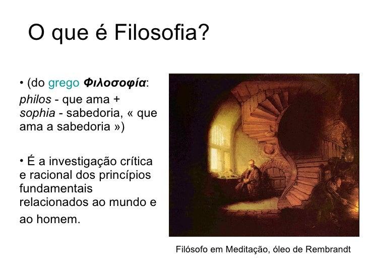O que é Filosofia? <ul><li>(do  grego   Φιλοσοφία :  </li></ul><ul><li>philos  - que ama +  sophia  - sabedoria, «que ama...