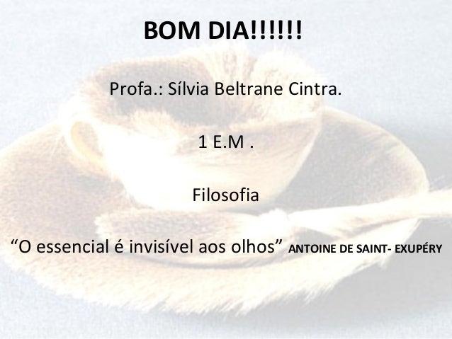"""BOM DIA!!!!!! Profa.: Sílvia Beltrane Cintra. 1 E.M . Filosofia """"O essencial é invisível aos olhos"""" ANTOINE DE SAINT- EXUP..."""
