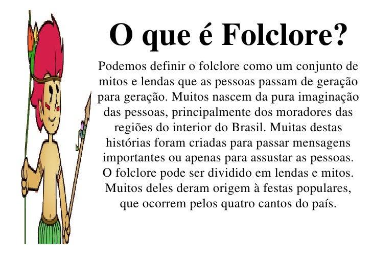 O que é Folclore? Podemos definir o folclore como um conjunto de mitos e lendas que as pessoas passam de geração para gera...
