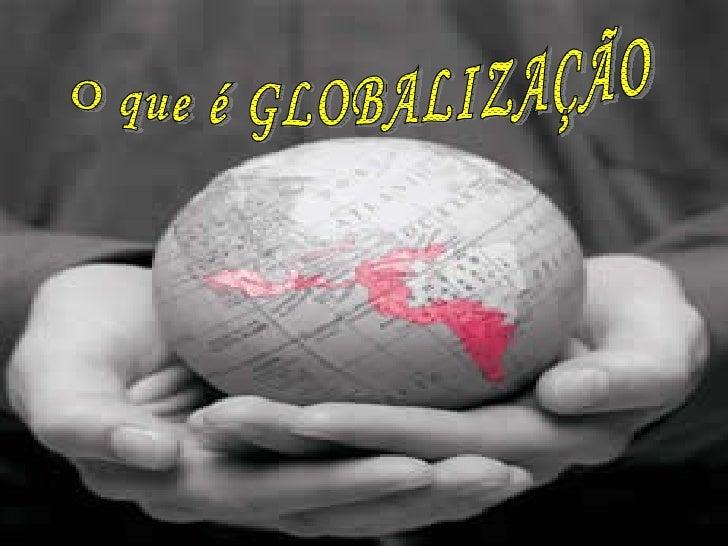 O que é GLOBALIZAÇÃO? O que é GLOBALIZAÇÃO