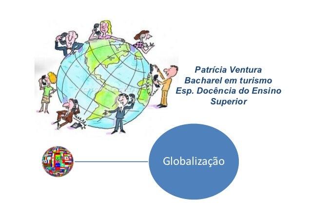 Patrícia Ventura    Bacharel em turismo  Esp. Docência do Ensino         SuperiorGlobalização