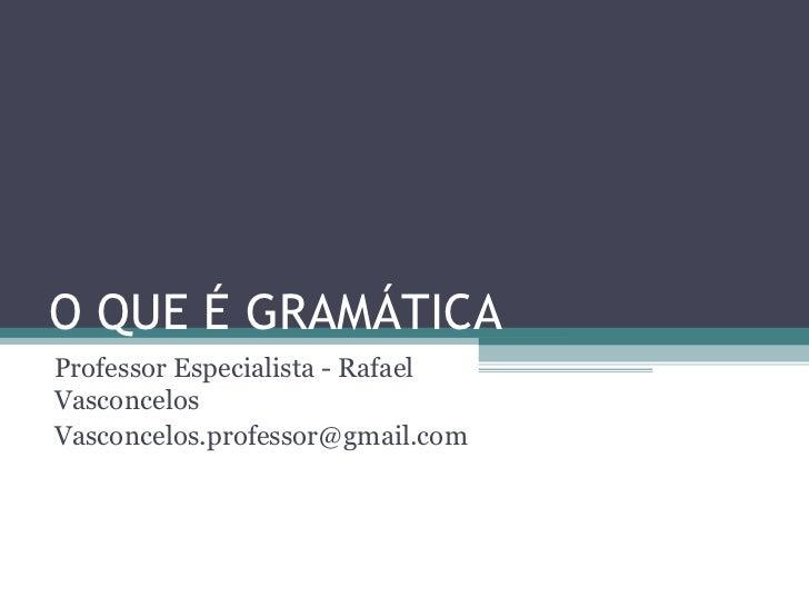 O QUE É GRAMÁTICAProfessor Especialista - RafaelVasconcelosVasconcelos.professor@gmail.com