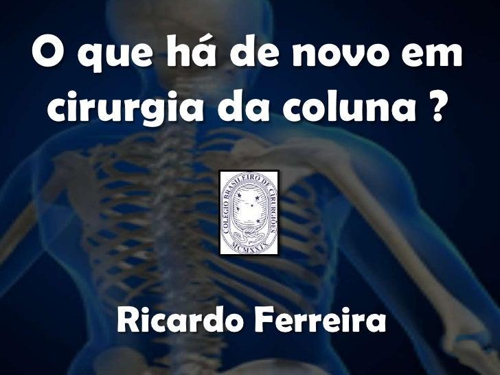 O que há de novo em cirurgia da coluna ?<br />Ricardo Ferreira<br />