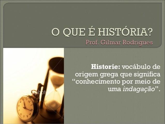 """Historie: vocábulo de origem grega que significa""""conhecimento por meio de           uma indagação""""."""