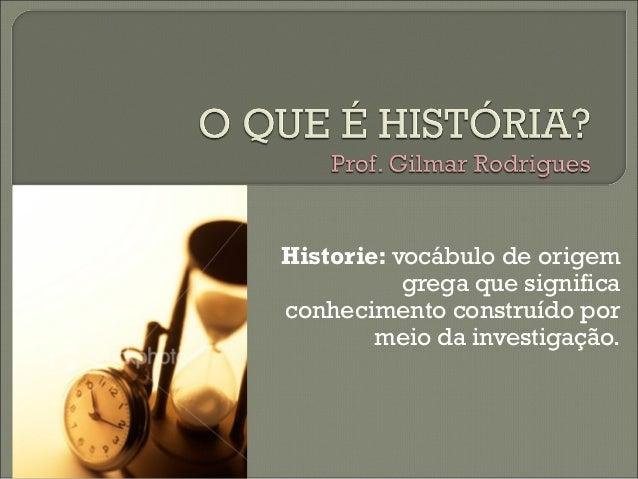 Historie: vocábulo de origem  grega que significa  conhecimento construído por  meio da investigação.