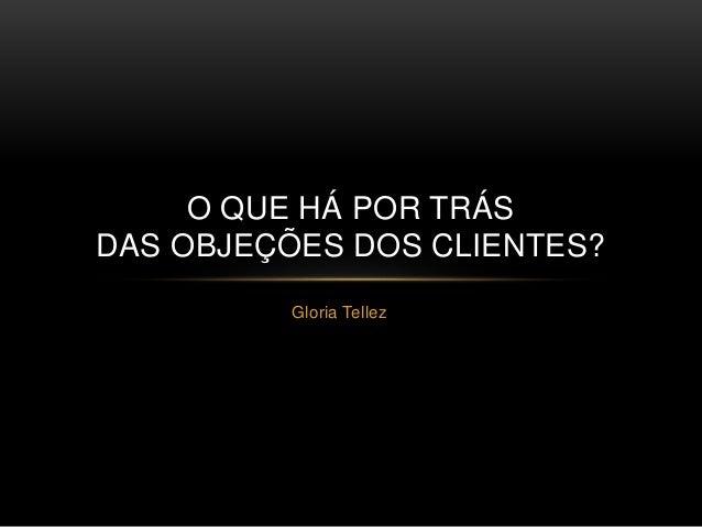 Gloria Tellez O QUE HÁ POR TRÁS DAS OBJEÇÕES DOS CLIENTES?