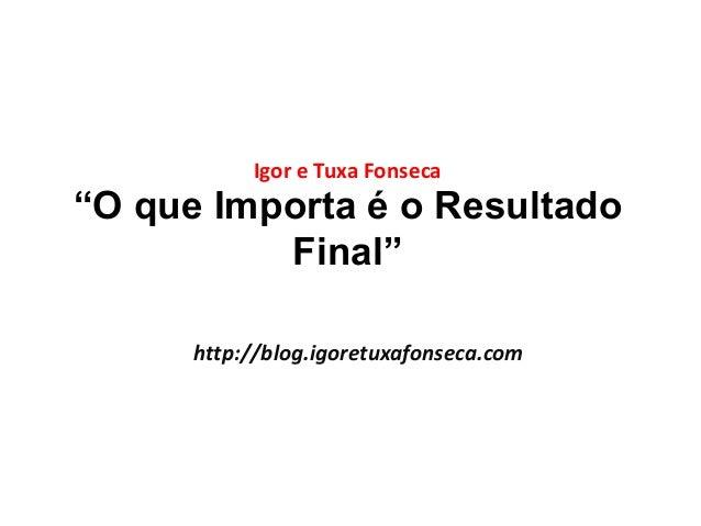 """Igor e Tuxa Fonseca  """"O que Importa é o Resultado  Final""""  http://blog.igoretuxafonseca.com"""