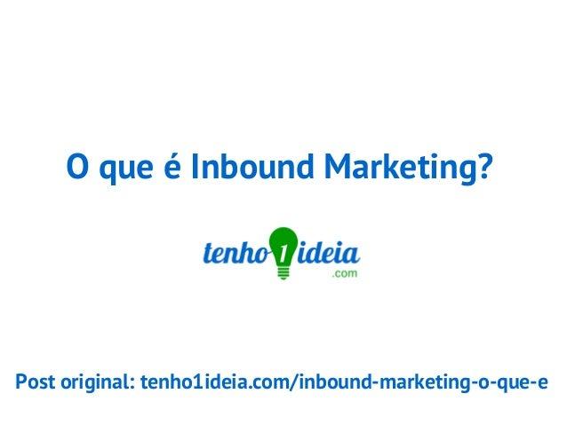 O que é Inbound Marketing? Post original: tenho1ideia.com/inbound-marketing-o-que-e