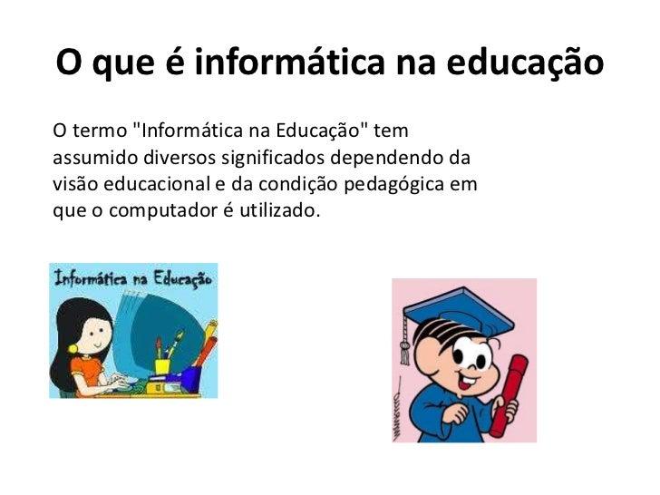 """O que é informática na educaçãoO termo """"Informática na Educação"""" temassumido diversos significados dependendo davisão educ..."""