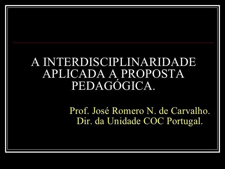 A INTERDISCIPLINARIDADE APLICADA A PROPOSTA PEDAGÓGICA.   Prof. José Romero N. de Carvalho.   Dir. da Unidade COC Portugal.