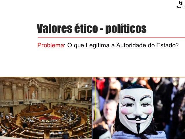 Valores ético - políticos Problema: O que Legítima a Autoridade do Estado?