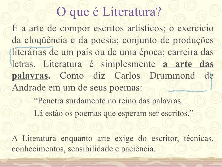 O que é Literatura? <ul><li>É a arte de compor escritos artísticos; o exercício da eloqüência e da poesia; conjunto de pro...
