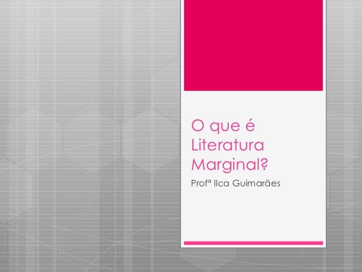 O que é Literatura Marginal? Profª Ilca Guimarães