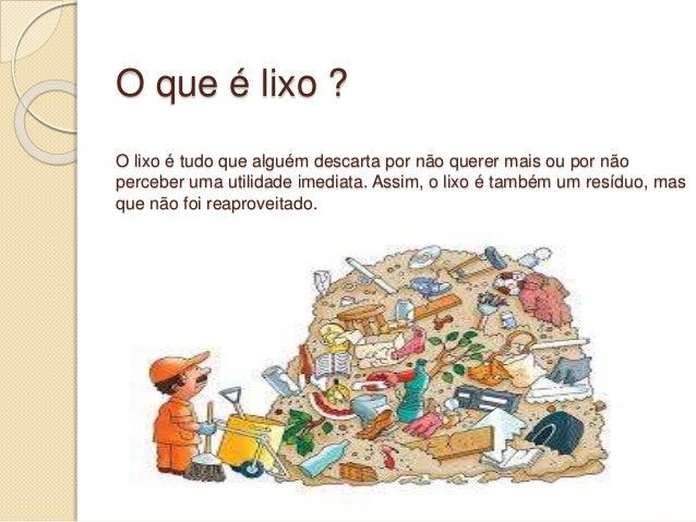 O que é lixo ? O lixo é tudo que alguém descarta por não querer mais ou por não perceber uma utilidade imediata. Assim, o ...