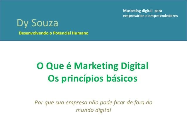 O Que é Marketing DigitalOs princípios básicosPor que sua empresa não pode ficar de fora domundo digitalDy SouzaDesenvolve...
