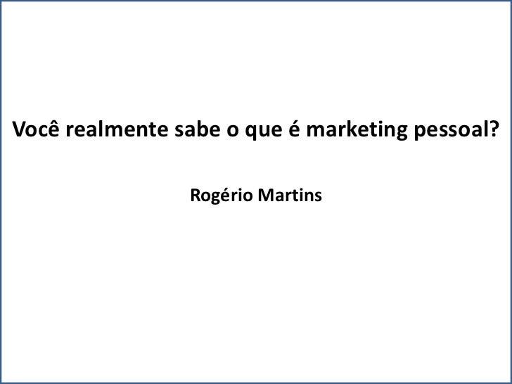 Você realmente sabe o que é marketing pessoal?                Rogério Martins