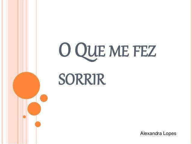 O QUE ME FEZ SORRIR Alexandra Lopes