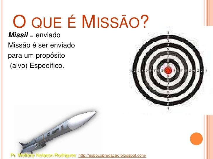 O QUE É MISSÃO?Missil = enviadoMissão é ser enviadopara um propósito(alvo) Específico.Pr. Welfany Nolasco Rodrigues http:/...