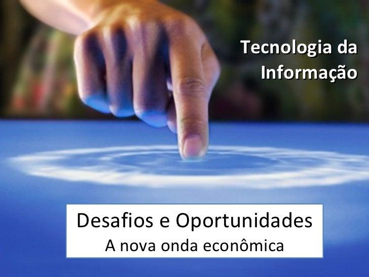 Desafios e Oportunidades A nova onda econômica Tecnologia da Informação