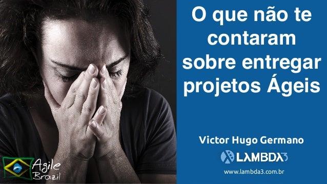 O que não te contaram sobre entregar projetos Ágeis www.lambda3.com.br Victor Hugo Germano