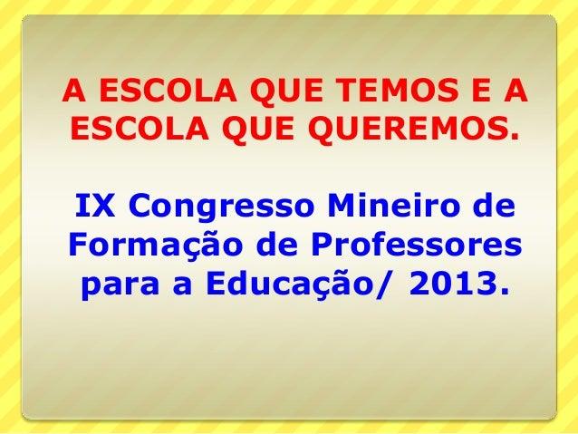 A ESCOLA QUE TEMOS E A ESCOLA QUE QUEREMOS. IX Congresso Mineiro de Formação de Professores para a Educação/ 2013.