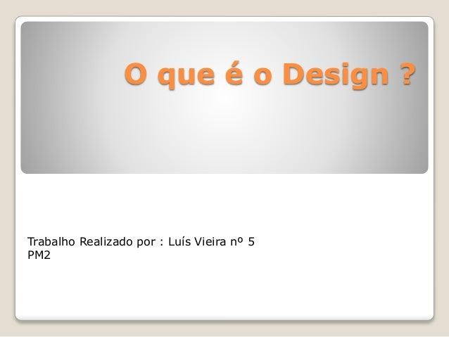 O que é o Design ? Trabalho Realizado por : Luís Vieira nº 5 PM2