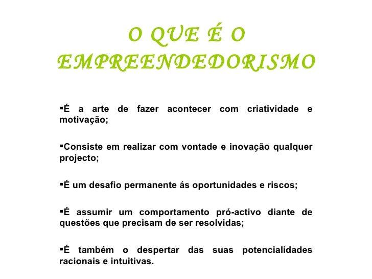 O QUE É O EMPREENDEDORISMO <ul><li>É a arte de fazer acontecer com criatividade e motivação; </li></ul><ul><li>Consiste em...