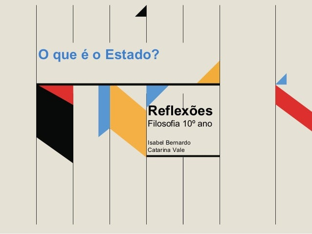 Reflexões Filosofia 10º ano Isabel Bernardo Catarina Vale O que é o Estado?