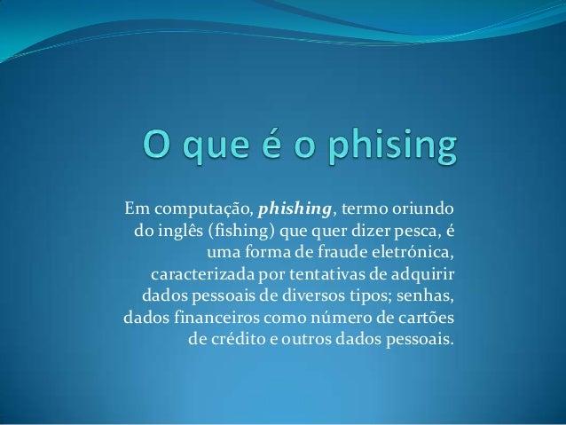 Em computação, phishing, termo oriundo do inglês (fishing) que quer dizer pesca, é uma forma de fraude eletrónica, caracte...