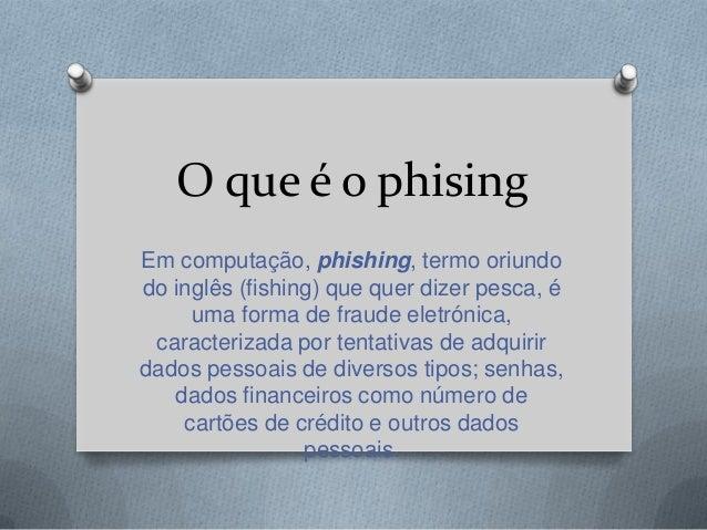 O que é o phising Em computação, phishing, termo oriundo do inglês (fishing) que quer dizer pesca, é uma forma de fraude e...