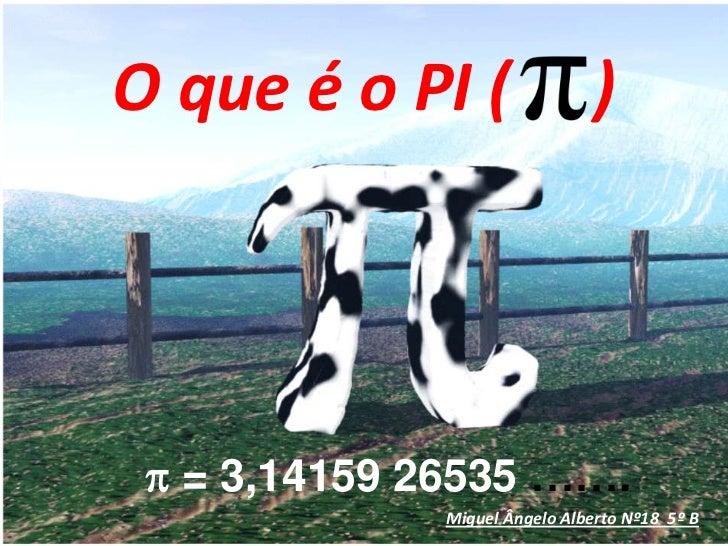 O que é o PI (     )<br />p = 3,14159 26535 …….<br />Miguel Ângelo Alberto Nº18  5º B<br />