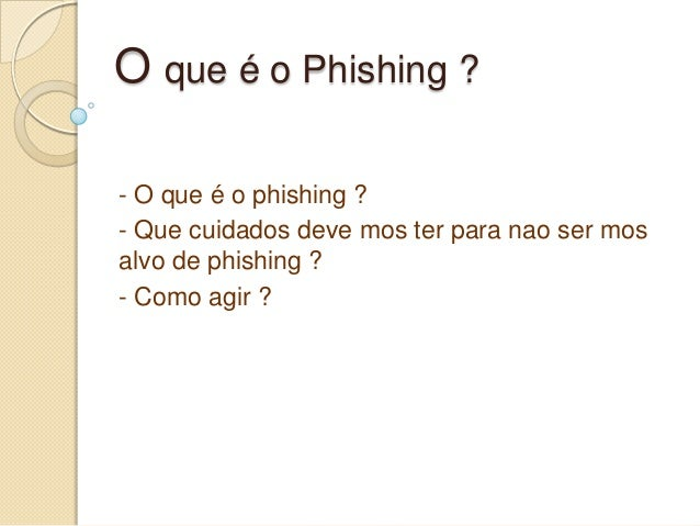 O que é o Phishing ? - O que é o phishing ? - Que cuidados deve mos ter para nao ser mos alvo de phishing ? - Como agir ?