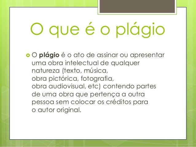 O que é o plágio  O plágio é o ato de assinar ou apresentar uma obra intelectual de qualquer natureza (texto, música, obr...