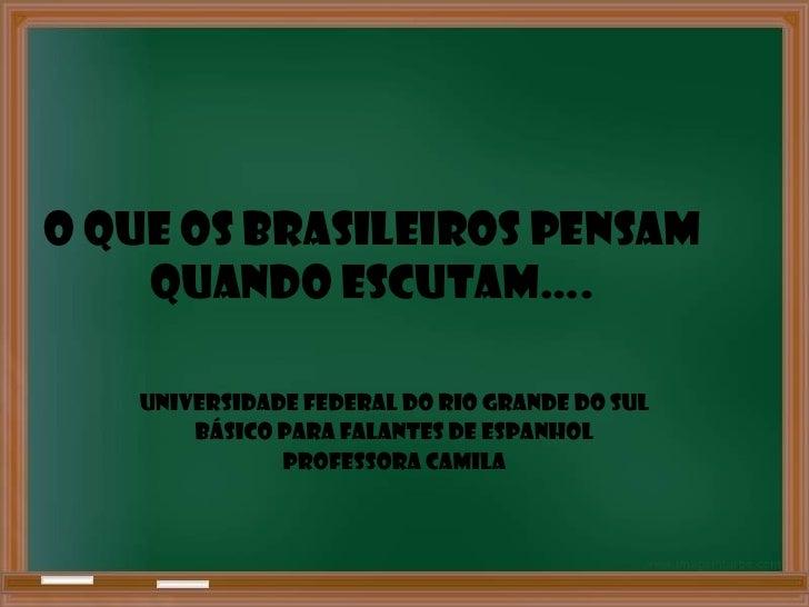 O que os brasileiros pensam    quando escutam….   UNIVERSIDADE FEDERAL DO RIO GRANDE DO SUL       BÁSICO PARA FALANTES DE ...
