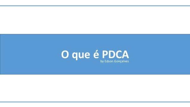 O que é PDCAby Edson Gonçalves