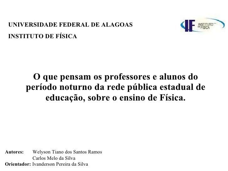 UNIVERSIDADE FEDERAL DE ALAGOAS INSTITUTO DE FÍSICA   O que pensam os professores e alunos do período noturno da rede públ...