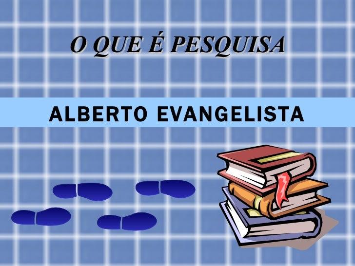O QUE É PESQUISAALBERTO EVANGELISTA