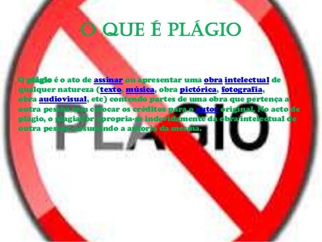 O Que é Plágio O plágio é o ato de assinar ou apresentar uma obra intelectual de qualquer natureza (texto, música, obra pi...