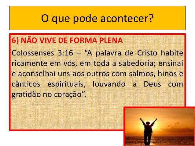 """O que pode acontecer? 6) NÃO VIVE DE FORMA PLENA Colossenses 3:16 – """"A palavra de Cristo habite ricamente em vós, em toda ..."""