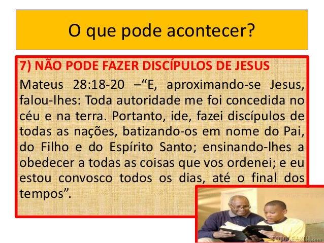"""O que pode acontecer? 7) NÃO PODE FAZER DISCÍPULOS DE JESUS Mateus 28:18-20 –""""E, aproximando-se Jesus, falou-lhes: Toda au..."""