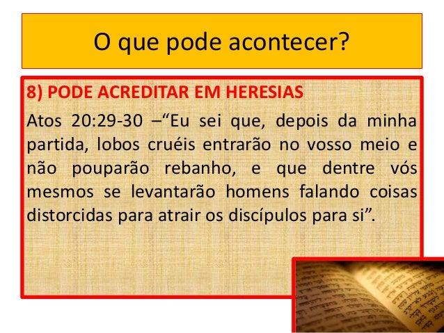 """O que pode acontecer? 8) PODE ACREDITAR EM HERESIAS Atos 20:29-30 –""""Eu sei que, depois da minha partida, lobos cruéis entr..."""