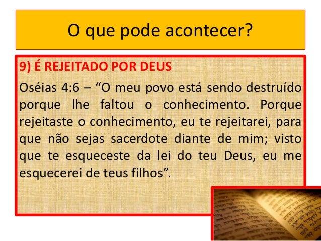 """O que pode acontecer? 9) É REJEITADO POR DEUS Oséias 4:6 – """"O meu povo está sendo destruído porque lhe faltou o conhecimen..."""